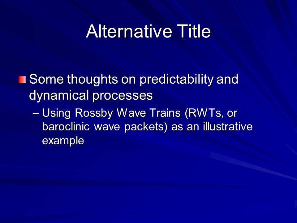 Alternative Title Some thoughts on predictability and dynamical processes –Using Rossby Wave Trains (RWTs, or baroclinic wave packets) as an illustrat