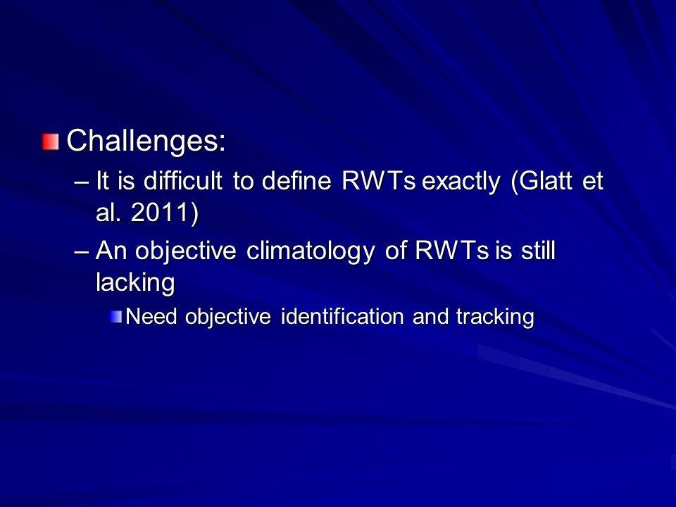 Challenges: –It is difficult to define RWTs exactly (Glatt et al. 2011) –An objective climatology of RWTs is still lacking Need objective identificati