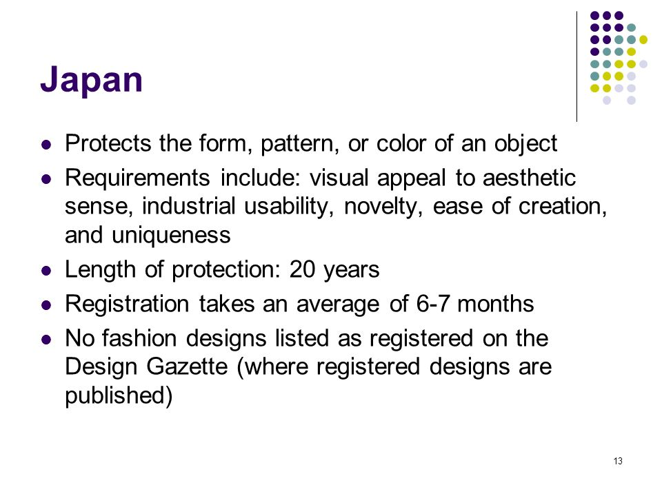13 Japan Protects the form, pattern, or color of an object Requirements include: visual appeal to aesthetic sense, industrial usability, novelty, ease of creation, and uniqueness Length of protection: 20 years Registration takes an average of 6-7 months No fashion designs listed as registered on the Design Gazette (where registered designs are published)