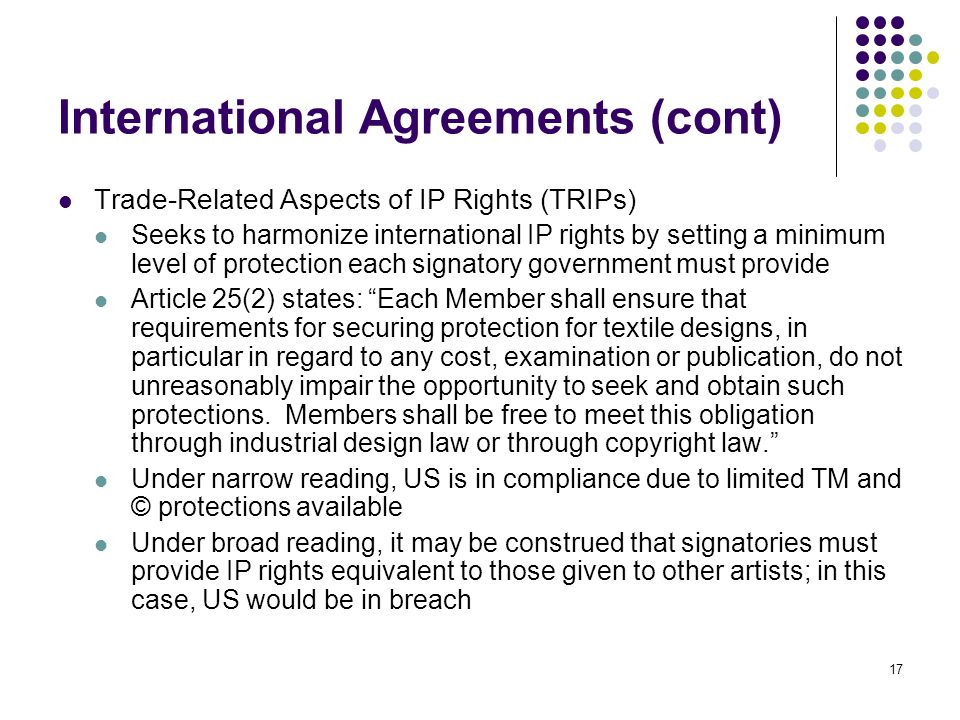 17 International Agreements (cont) Trade-Related Aspects of IP Rights (TRIPs) Seeks to harmonize international IP rights by setting a minimum level of protection each signatory government must provide Article 25(2) states: Each Member shall ensure that requirements for securing protection for textile designs, in particular in regard to any cost, examination or publication, do not unreasonably impair the opportunity to seek and obtain such protections.