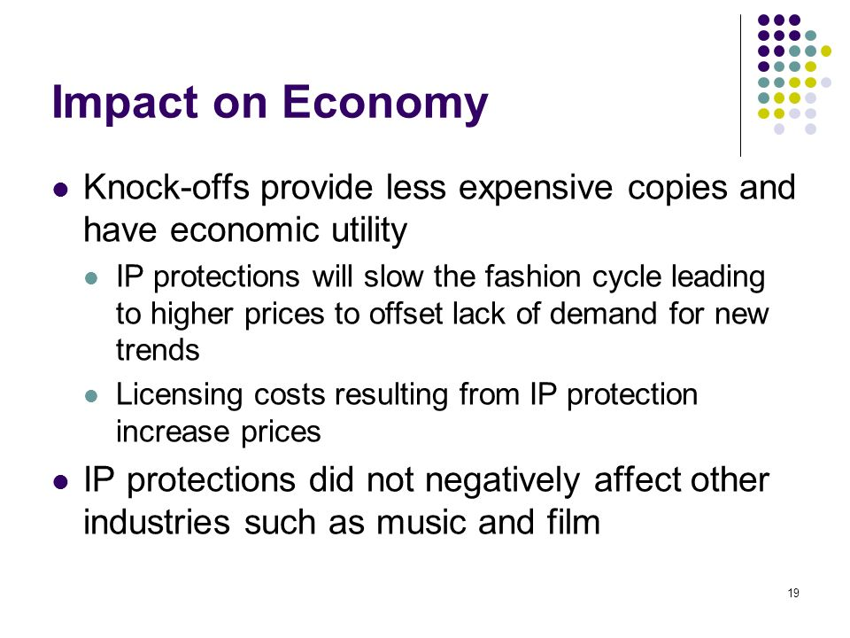 19 Impact on Economy Knock-offs provide less expensive copies and have economic utility IP protections will slow the fashion cycle leading to higher prices to offset lack of demand for new trends Licensing costs resulting from IP protection increase prices IP protections did not negatively affect other industries such as music and film