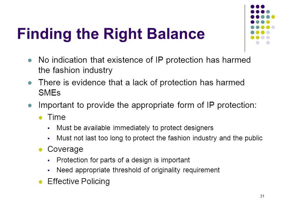 31 Finding the Right Balance No indication that existence of IP protection has harmed the fashion industry There is evidence that a lack of protection has harmed SMEs Important to provide the appropriate form of IP protection: Time Must be available immediately to protect designers Must not last too long to protect the fashion industry and the public Coverage Protection for parts of a design is important Need appropriate threshold of originality requirement Effective Policing