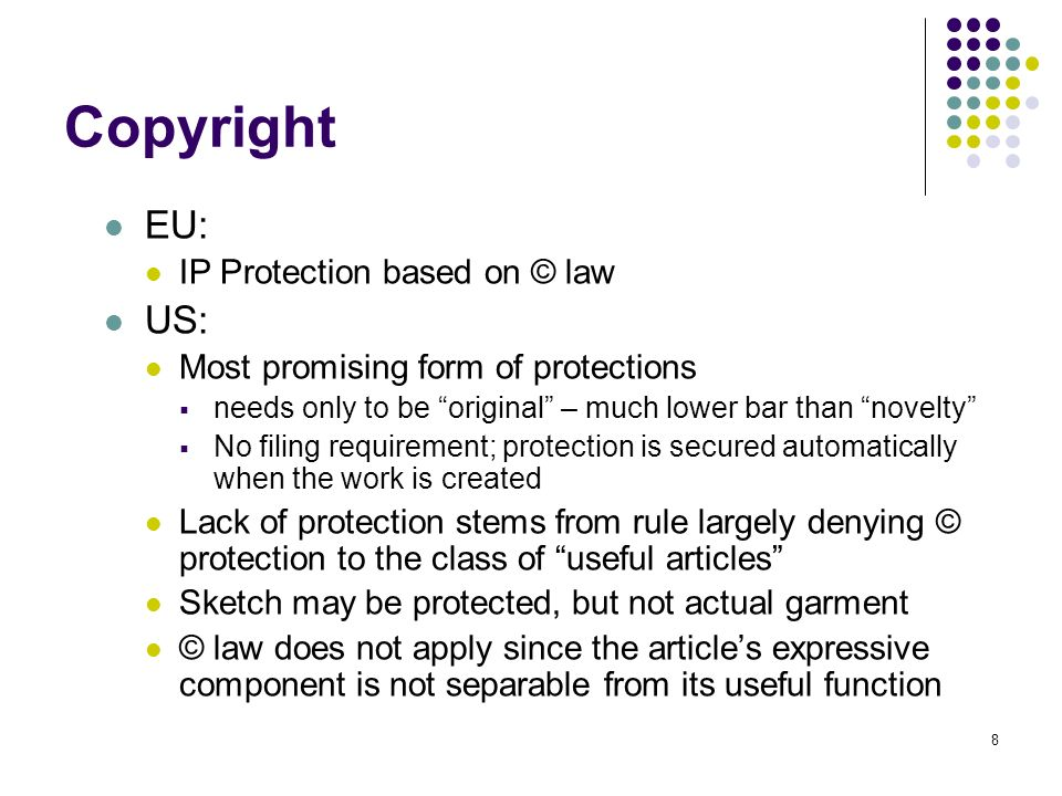 8 Copyright EU: IP Protection based on © law US: Most promising form of protections needs only to be original – much lower bar than novelty No filing requirement; protection is secured automatically when the work is created Lack of protection stems from rule largely denying © protection to the class of useful articles Sketch may be protected, but not actual garment © law does not apply since the articles expressive component is not separable from its useful function