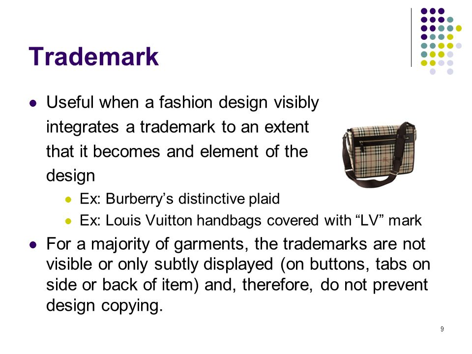 9 Trademark Useful when a fashion design visibly integrates a trademark to an extent that it becomes and element of the design Ex: Burberrys distinctive plaid Ex: Louis Vuitton handbags covered with LV mark For a majority of garments, the trademarks are not visible or only subtly displayed (on buttons, tabs on side or back of item) and, therefore, do not prevent design copying.