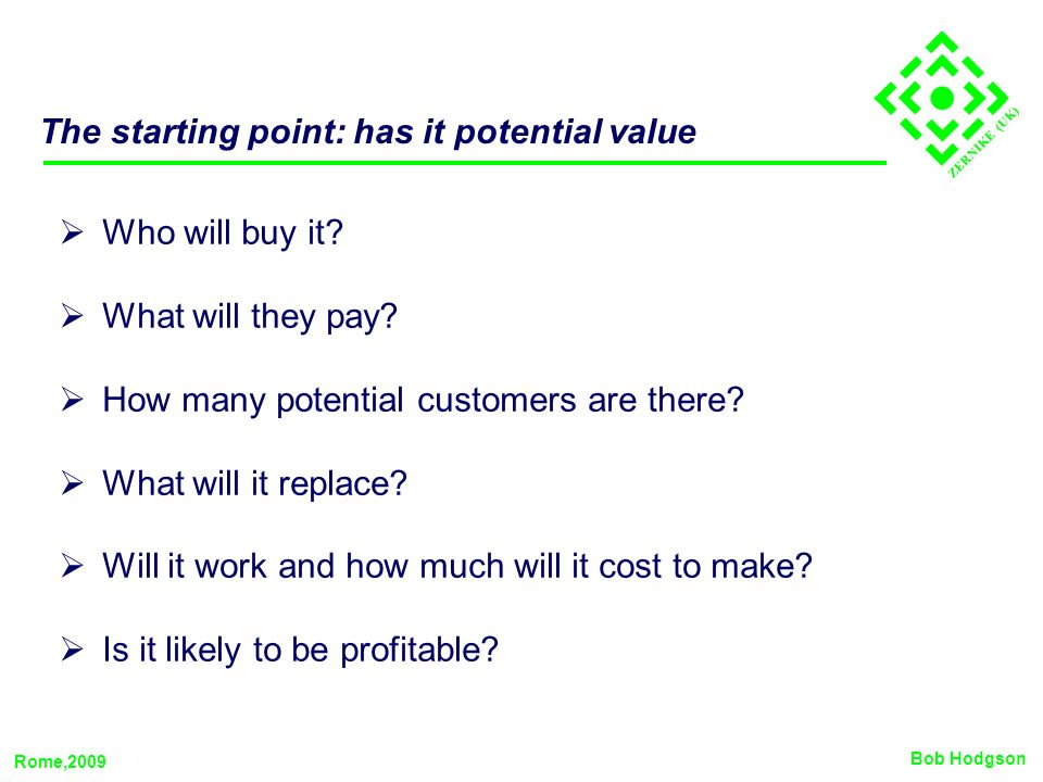 ZERNIKE (UK) The starting point: has it potential value Who will buy it? What will they pay? How many potential customers are there? What will it repl