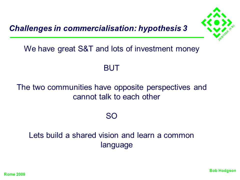 ZERNIKE (UK) Challenges in commercialisation: hypothesis 3 We have great S&T and lots of investment money BUT The two communities have opposite perspe