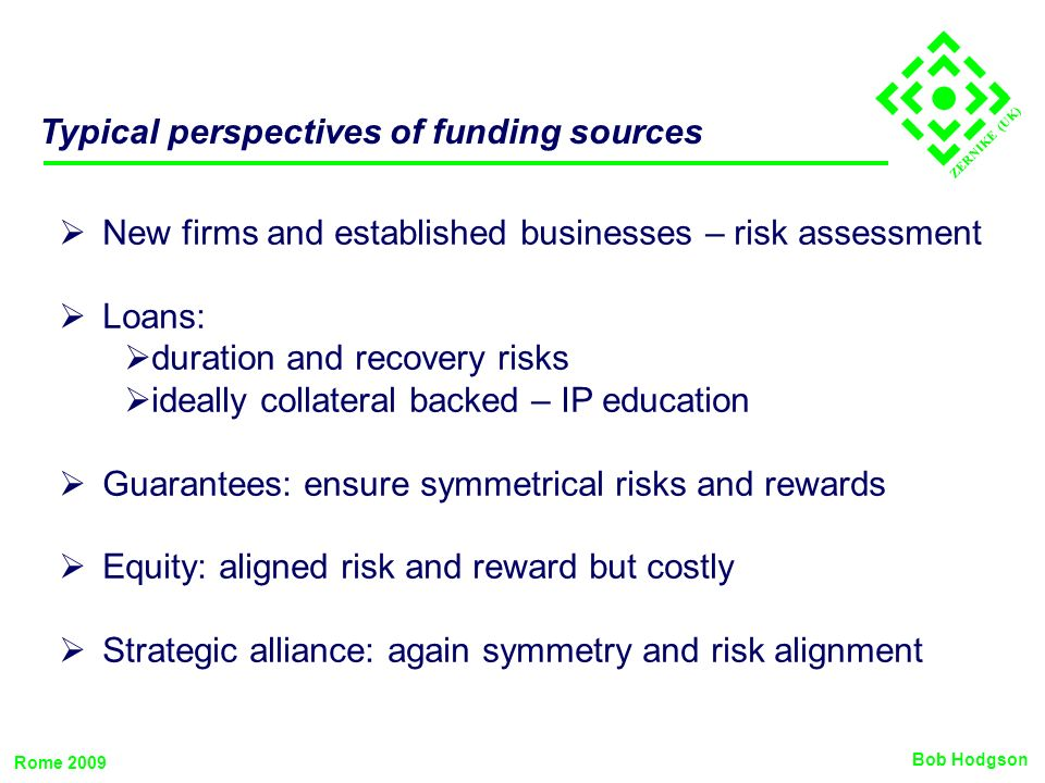ZERNIKE (UK) Typical perspectives of funding sources New firms and established businesses – risk assessment Loans: duration and recovery risks ideally