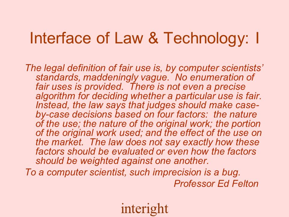 interight Interface of Law & Technology: I The legal definition of fair use is, by computer scientists standards, maddeningly vague.