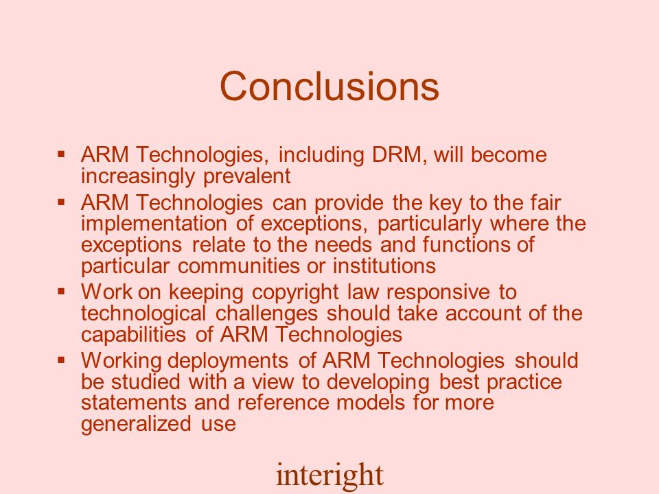 interight Conclusions ARM Technologies, including DRM, will become increasingly prevalent ARM Technologies can provide the key to the fair implementation of exceptions, particularly where the exceptions relate to the needs and functions of particular communities or institutions Work on keeping copyright law responsive to technological challenges should take account of the capabilities of ARM Technologies Working deployments of ARM Technologies should be studied with a view to developing best practice statements and reference models for more generalized use