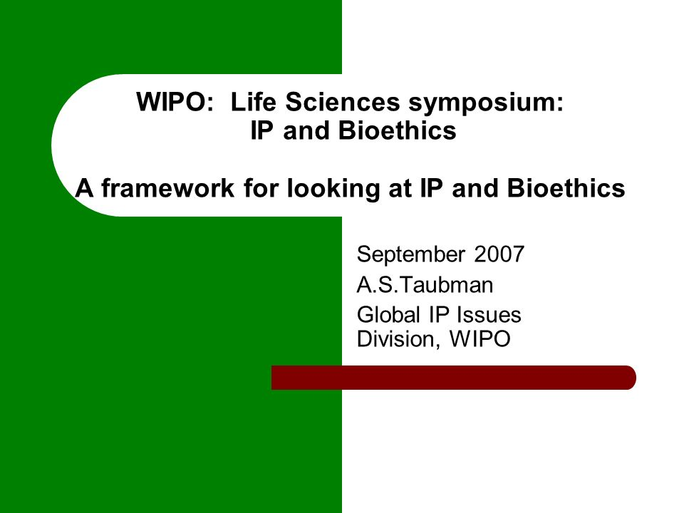 WIPO: Life Sciences symposium: IP and Bioethics A framework for looking at IP and Bioethics September 2007 A.S.Taubman Global IP Issues Division, WIPO