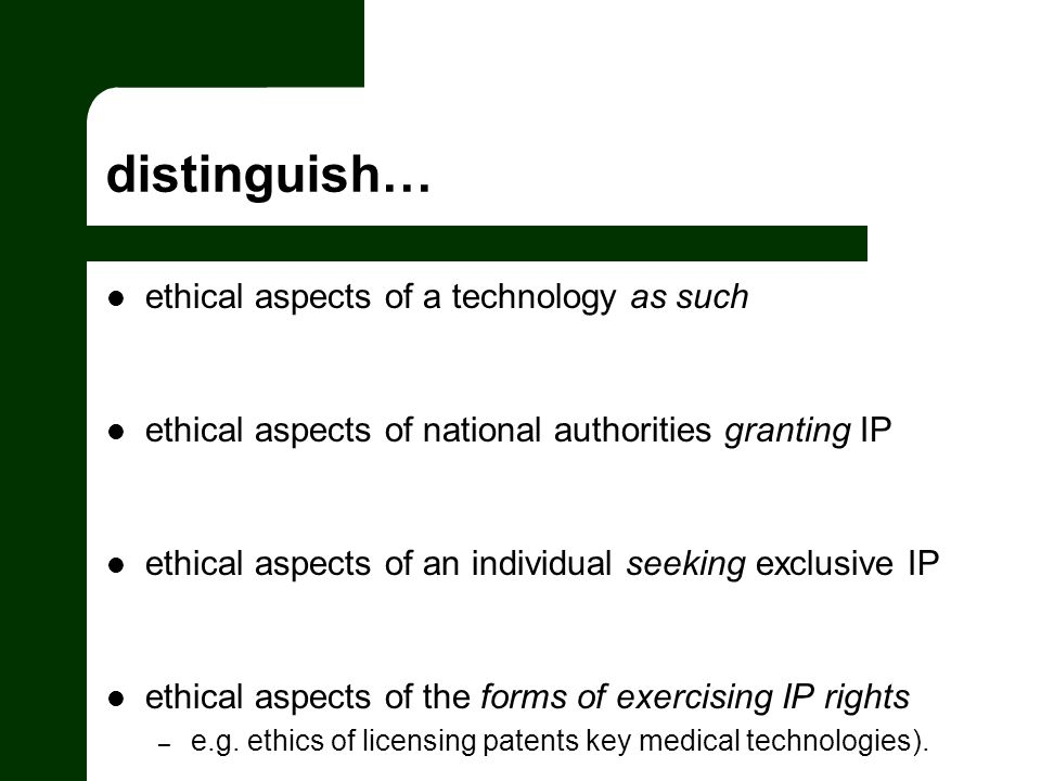distinguish… ethical aspects of a technology as such ethical aspects of national authorities granting IP ethical aspects of an individual seeking exclusive IP ethical aspects of the forms of exercising IP rights – e.g.