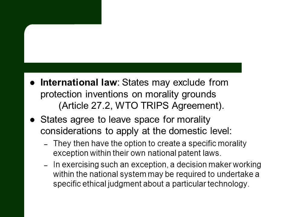 International law: States may exclude from protection inventions on morality grounds (Article 27.2, WTO TRIPS Agreement).