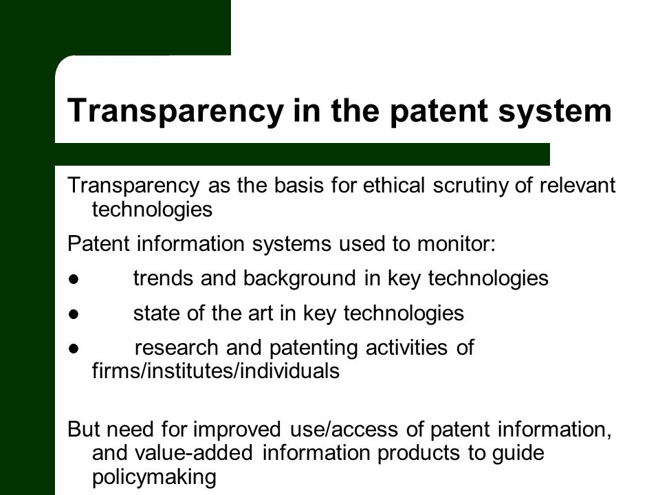 Transparency in the patent system Transparency as the basis for ethical scrutiny of relevant technologies Patent information systems used to monitor: trends and background in key technologies state of the art in key technologies research and patenting activities of firms/institutes/individuals But need for improved use/access of patent information, and value-added information products to guide policymaking