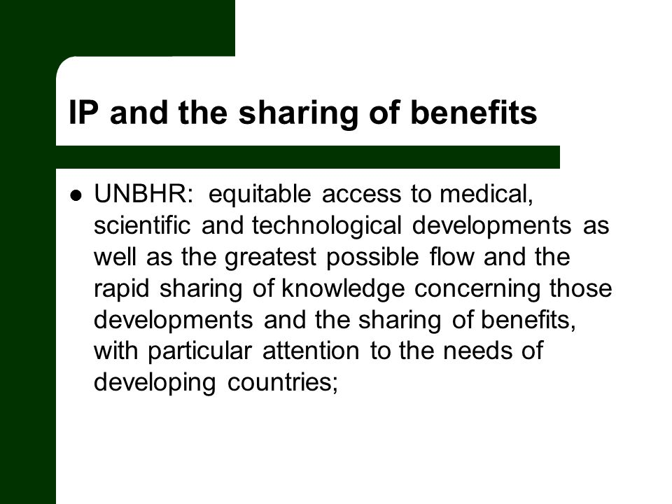 IP and the sharing of benefits UNBHR: equitable access to medical, scientific and technological developments as well as the greatest possible flow and the rapid sharing of knowledge concerning those developments and the sharing of benefits, with particular attention to the needs of developing countries;