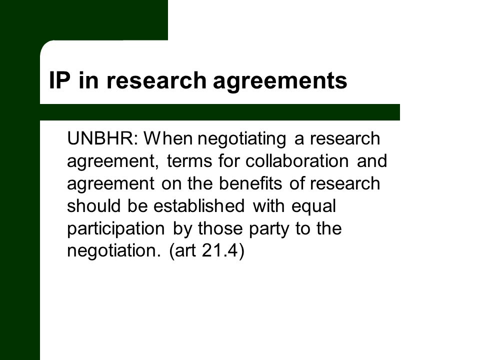 IP in research agreements UNBHR: When negotiating a research agreement, terms for collaboration and agreement on the benefits of research should be established with equal participation by those party to the negotiation.