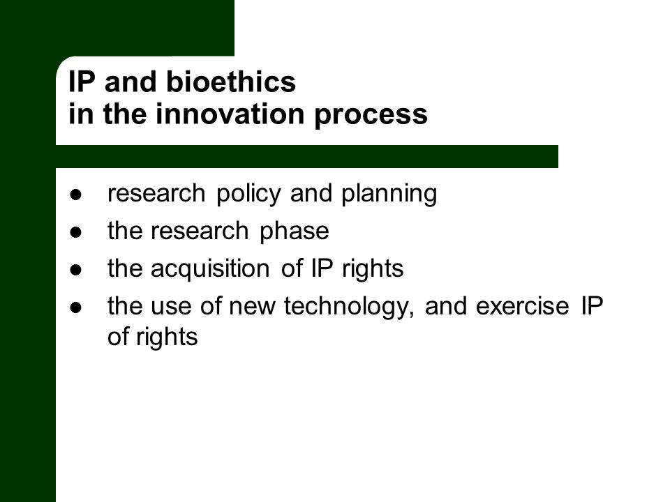 IP and bioethics in the innovation process research policy and planning the research phase the acquisition of IP rights the use of new technology, and