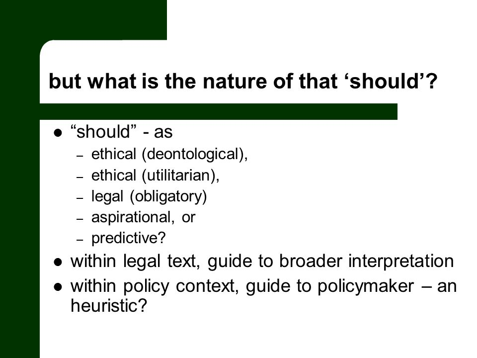 but what is the nature of that should? should - as – ethical (deontological), – ethical (utilitarian), – legal (obligatory) – aspirational, or – predi