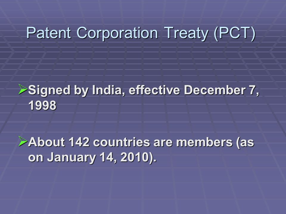 Patent Corporation Treaty (PCT) Signed by India, effective December 7, 1998 Signed by India, effective December 7, 1998 About 142 countries are members (as on January 14, 2010).