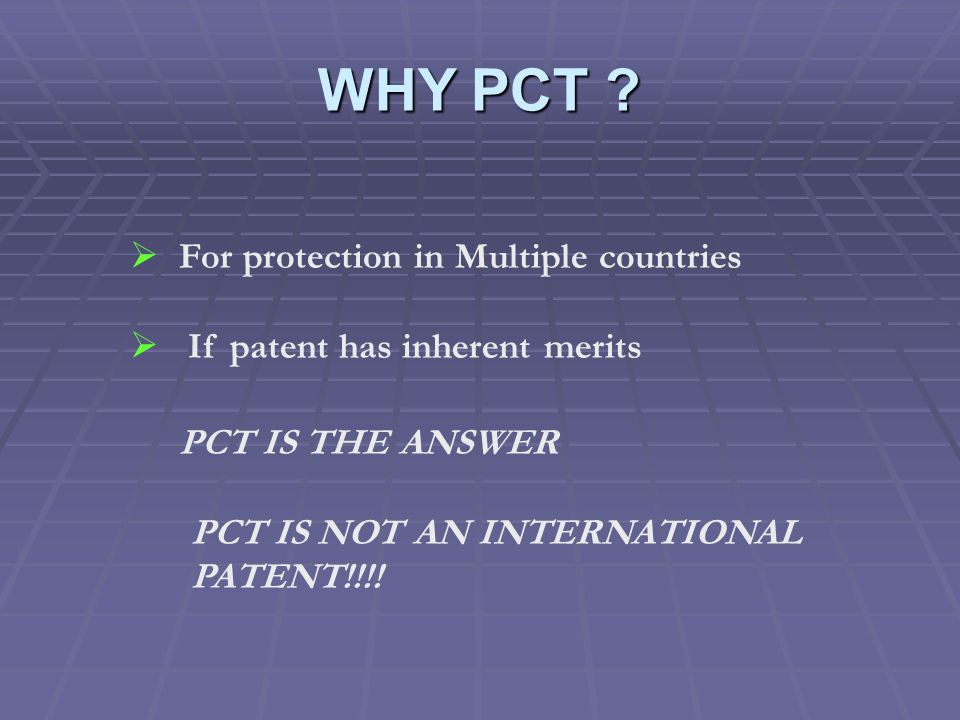 WHY PCT ? For protection in Multiple countries If patent has inherent merits PCT IS THE ANSWER PCT IS NOT AN INTERNATIONAL PATENT!!!!
