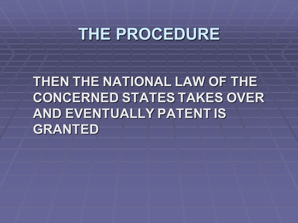 THE PROCEDURE THEN THE NATIONAL LAW OF THE CONCERNED STATES TAKES OVER AND EVENTUALLY PATENT IS GRANTED