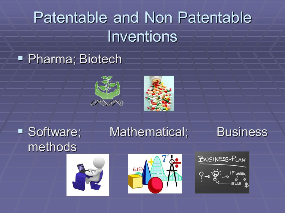 Patentable and Non Patentable Inventions Pharma; Biotech Pharma; Biotech Software; Mathematical; Business methods Software; Mathematical; Business methods