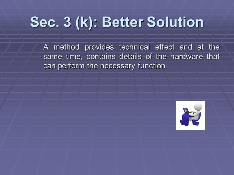 Sec. 3 (k): Better Solution A method provides technical effect and at the same time, contains details of the hardware that can perform the necessary f