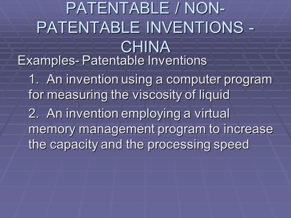 PATENTABLE / NON- PATENTABLE INVENTIONS - CHINA Examples- Patentable Inventions 1.An invention using a computer program for measuring the viscosity of liquid 2.An invention employing a virtual memory management program to increase the capacity and the processing speed