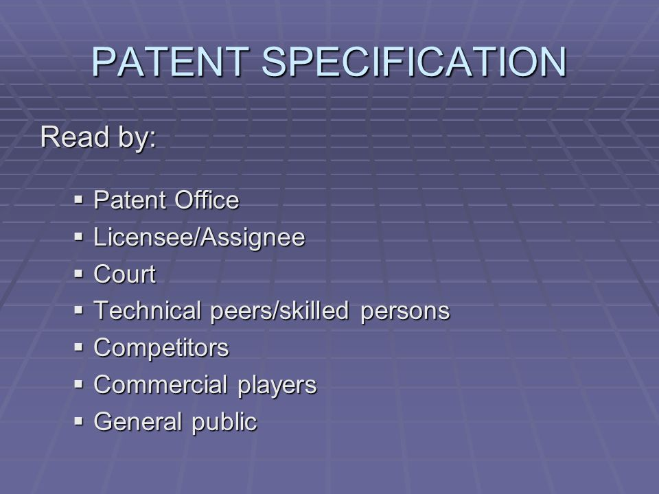 PATENT SPECIFICATION Read by: Patent Office Patent Office Licensee/Assignee Licensee/Assignee Court Court Technical peers/skilled persons Technical peers/skilled persons Competitors Competitors Commercial players Commercial players General public General public
