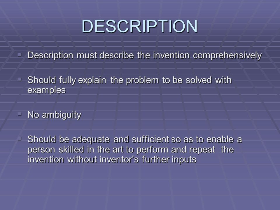 DESCRIPTION Description must describe the invention comprehensively Description must describe the invention comprehensively Should fully explain the problem to be solved with examples Should fully explain the problem to be solved with examples No ambiguity No ambiguity Should be adequate and sufficient so as to enable a person skilled in the art to perform and repeat the invention without inventors further inputs Should be adequate and sufficient so as to enable a person skilled in the art to perform and repeat the invention without inventors further inputs