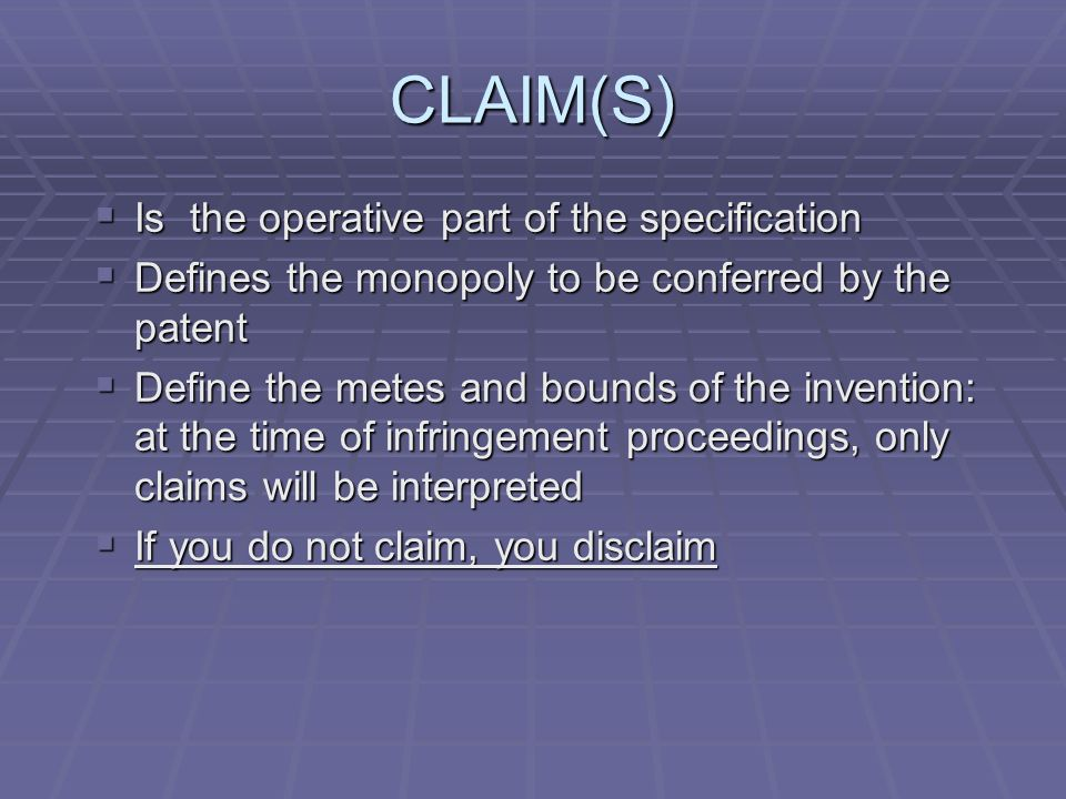 CLAIM(S) Is the operative part of the specification Is the operative part of the specification Defines the monopoly to be conferred by the patent Defines the monopoly to be conferred by the patent Define the metes and bounds of the invention: at the time of infringement proceedings, only claims will be interpreted Define the metes and bounds of the invention: at the time of infringement proceedings, only claims will be interpreted If you do not claim, you disclaim If you do not claim, you disclaim