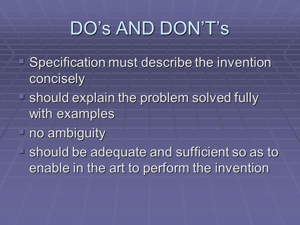 DOs AND DONTs Specification must describe the invention concisely Specification must describe the invention concisely should explain the problem solved fully with examples should explain the problem solved fully with examples no ambiguity no ambiguity should be adequate and sufficient so as to enable in the art to perform the invention should be adequate and sufficient so as to enable in the art to perform the invention