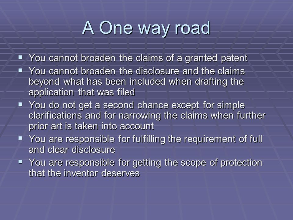 A One way road You cannot broaden the claims of a granted patent You cannot broaden the claims of a granted patent You cannot broaden the disclosure and the claims beyond what has been included when drafting the application that was filed You cannot broaden the disclosure and the claims beyond what has been included when drafting the application that was filed You do not get a second chance except for simple clarifications and for narrowing the claims when further prior art is taken into account You do not get a second chance except for simple clarifications and for narrowing the claims when further prior art is taken into account You are responsible for fulfilling the requirement of full and clear disclosure You are responsible for fulfilling the requirement of full and clear disclosure You are responsible for getting the scope of protection that the inventor deserves You are responsible for getting the scope of protection that the inventor deserves
