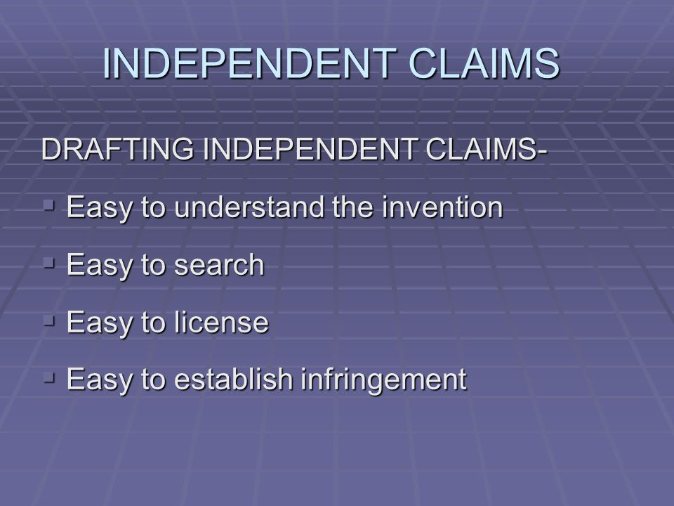 INDEPENDENT CLAIMS DRAFTING INDEPENDENT CLAIMS- Easy to understand the invention Easy to understand the invention Easy to search Easy to search Easy to license Easy to license Easy to establish infringement Easy to establish infringement