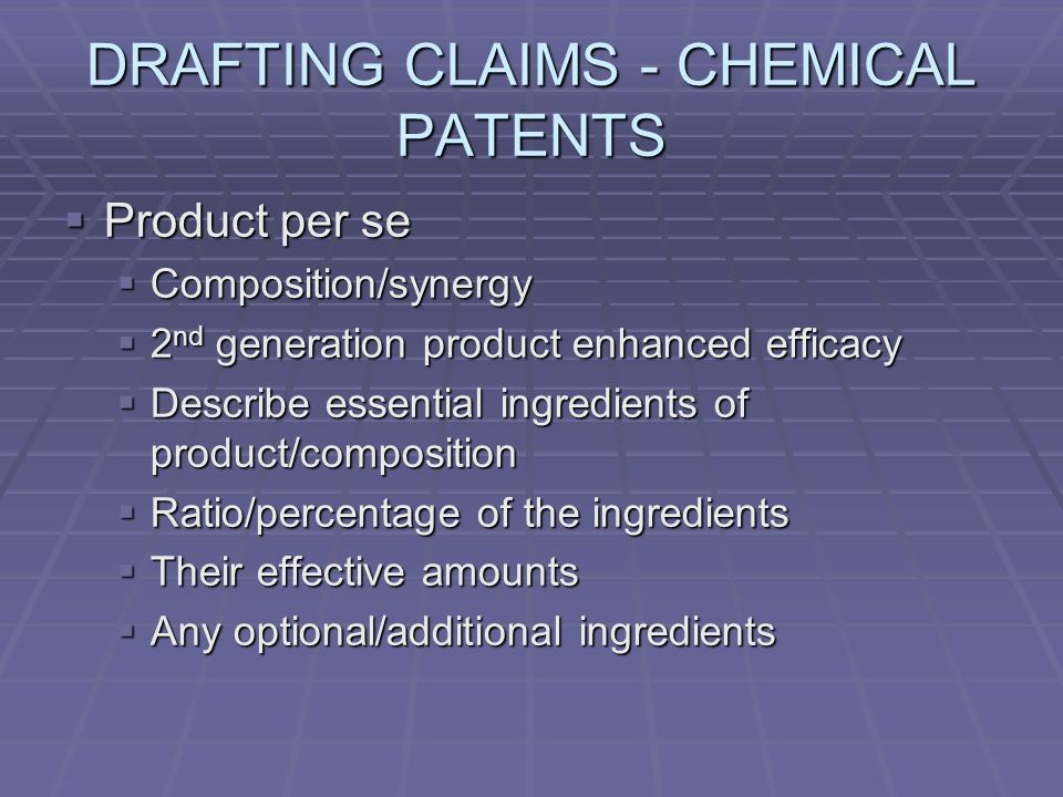 DRAFTING CLAIMS - CHEMICAL PATENTS Product per se Product per se Composition/synergy Composition/synergy 2 nd generation product enhanced efficacy 2 nd generation product enhanced efficacy Describe essential ingredients of product/composition Describe essential ingredients of product/composition Ratio/percentage of the ingredients Ratio/percentage of the ingredients Their effective amounts Their effective amounts Any optional/additional ingredients Any optional/additional ingredients