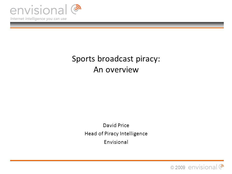© 2009 Sports broadcast piracy: An overview David Price Head of Piracy Intelligence Envisional