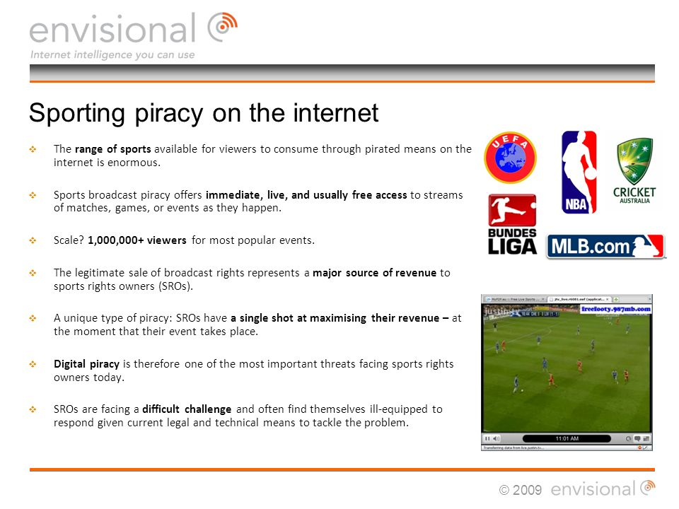© 2009 Sporting piracy on the internet The range of sports available for viewers to consume through pirated means on the internet is enormous.