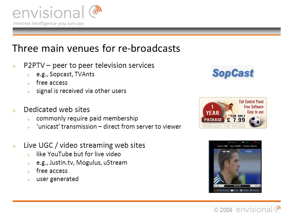 © 2009 Three main venues for re-broadcasts P2PTV – peer to peer television services e.g., Sopcast, TVAnts free access signal is received via other users Dedicated web sites commonly require paid membership unicast transmission – direct from server to viewer Live UGC / video streaming web sites like YouTube but for live video e.g., Justin.tv, Mogulus, uStream free access user generated