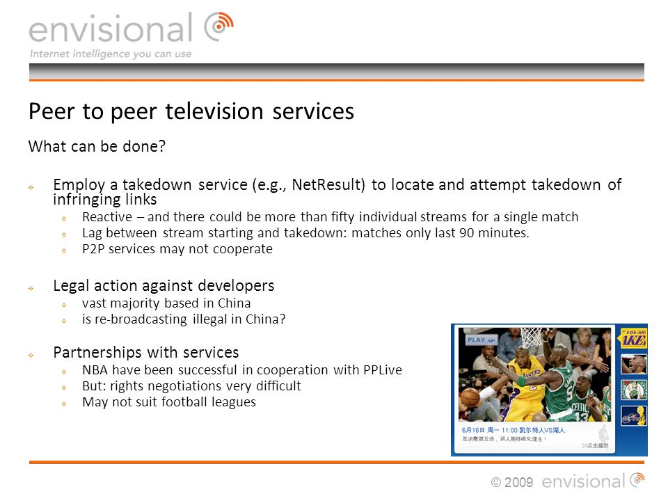 © 2009 Method Two: Dedicated / Unicast sites Sites specialise in single sport streams – e.g., football or Premier League streams Subscription cost varies, typically 10-20 Dedicated servers re-broadcast signals direct to the viewer (no P2P technology) Quality very good Sites top of typical Google searches for watch Premier League or free Premier League Similar issues face all other major sporting organisations