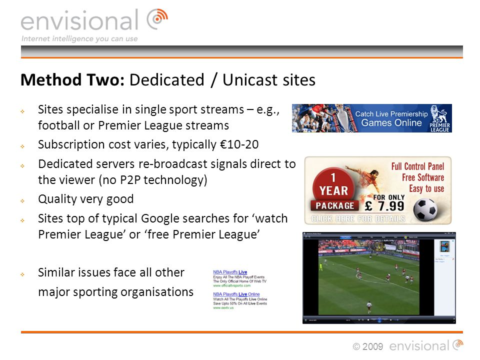 © 2009 Method Two: Dedicated / Unicast sites Sites specialise in single sport streams – e.g., football or Premier League streams Subscription cost varies, typically Dedicated servers re-broadcast signals direct to the viewer (no P2P technology) Quality very good Sites top of typical Google searches for watch Premier League or free Premier League Similar issues face all other major sporting organisations