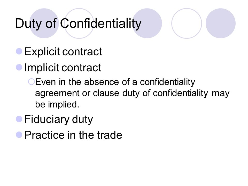 Duty of Confidentiality Explicit contract Implicit contract Even in the absence of a confidentiality agreement or clause duty of confidentiality may b