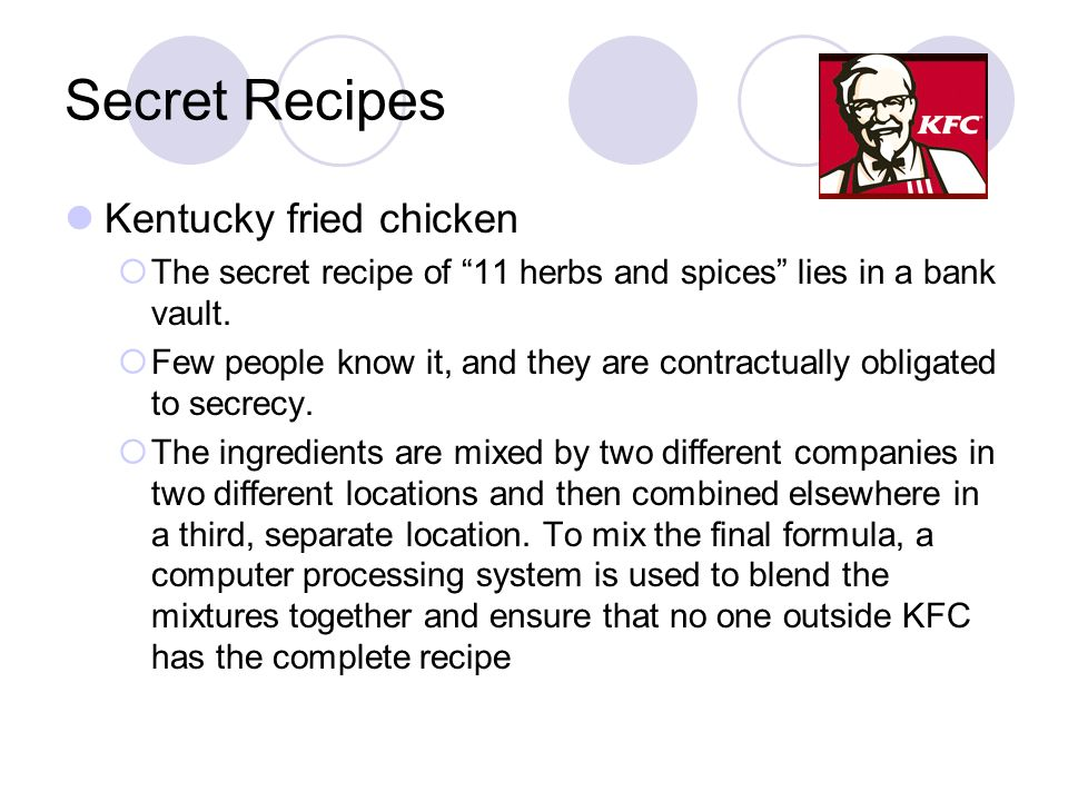 Secret Recipes Kentucky fried chicken The secret recipe of 11 herbs and spices lies in a bank vault. Few people know it, and they are contractually ob