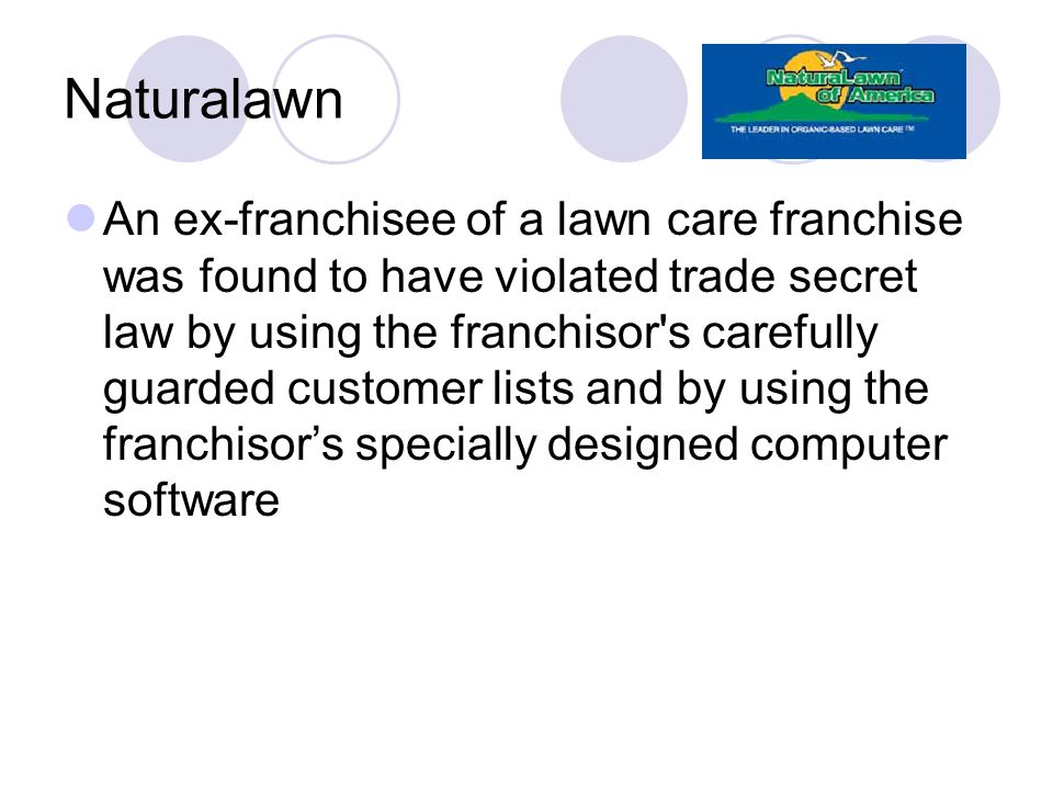 Naturalawn An ex-franchisee of a lawn care franchise was found to have violated trade secret law by using the franchisor's carefully guarded customer
