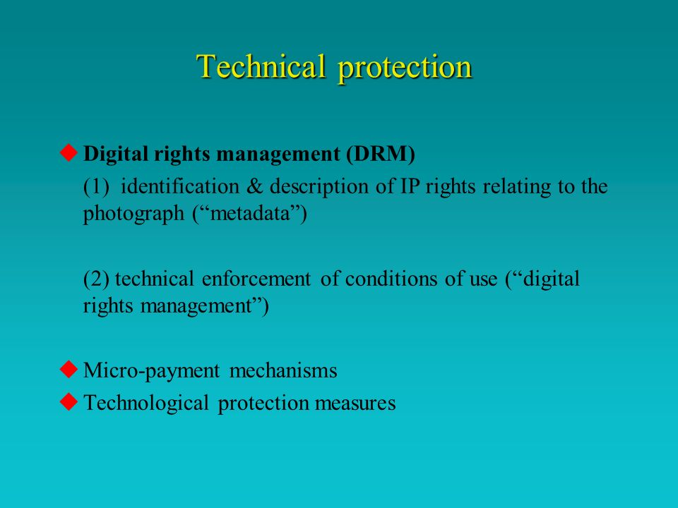 Technical protection uDigital rights management (DRM) (1) identification & description of IP rights relating to the photograph (metadata) (2) technical enforcement of conditions of use (digital rights management) uMicro-payment mechanisms uTechnological protection measures