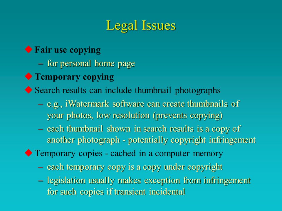 Legal Issues uFair use copying –for personal home page uTemporary copying uSearch results can include thumbnail photographs –e.g., iWatermark software can create thumbnails of your photos, low resolution (prevents copying) –each thumbnail shown in search results is a copy of another photograph - potentially copyright infringement uTemporary copies - cached in a computer memory –each temporary copy is a copy under copyright –legislation usually makes exception from infringement for such copies if transient incidental