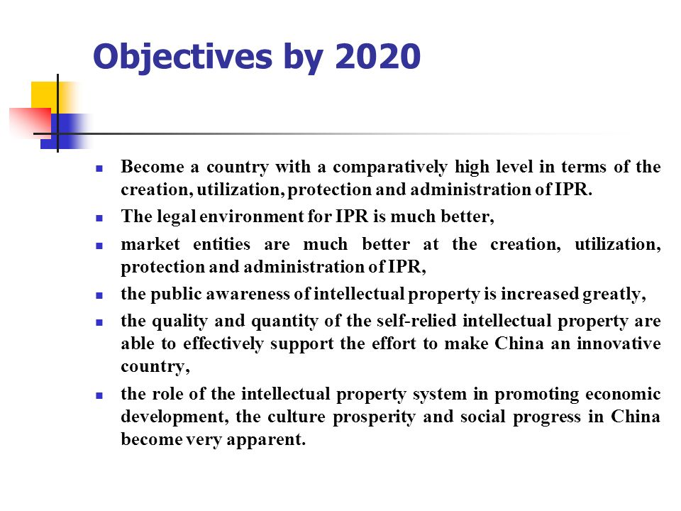 Objectives by 2020 Become a country with a comparatively high level in terms of the creation, utilization, protection and administration of IPR. The l