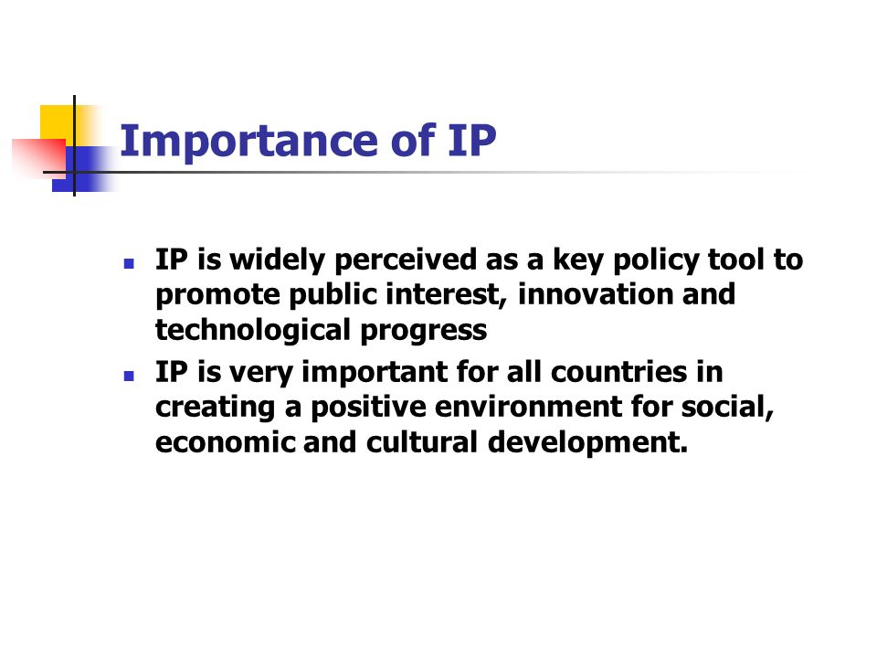 Importance of IP IP is widely perceived as a key policy tool to promote public interest, innovation and technological progress IP is very important fo