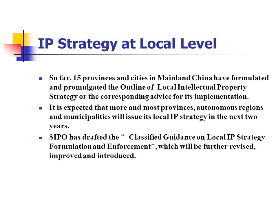 IP Strategy at Local Level So far, 15 provinces and cities in Mainland China have formulated and promulgated the Outline of Local Intellectual Propert
