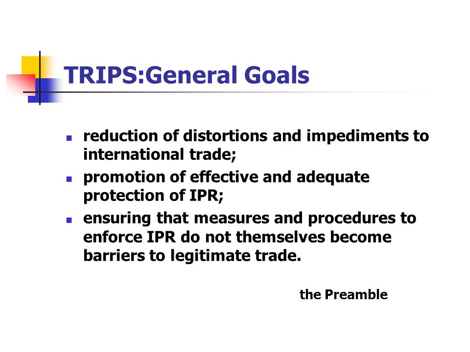 TRIPS:General Goals reduction of distortions and impediments to international trade; promotion of effective and adequate protection of IPR; ensuring t