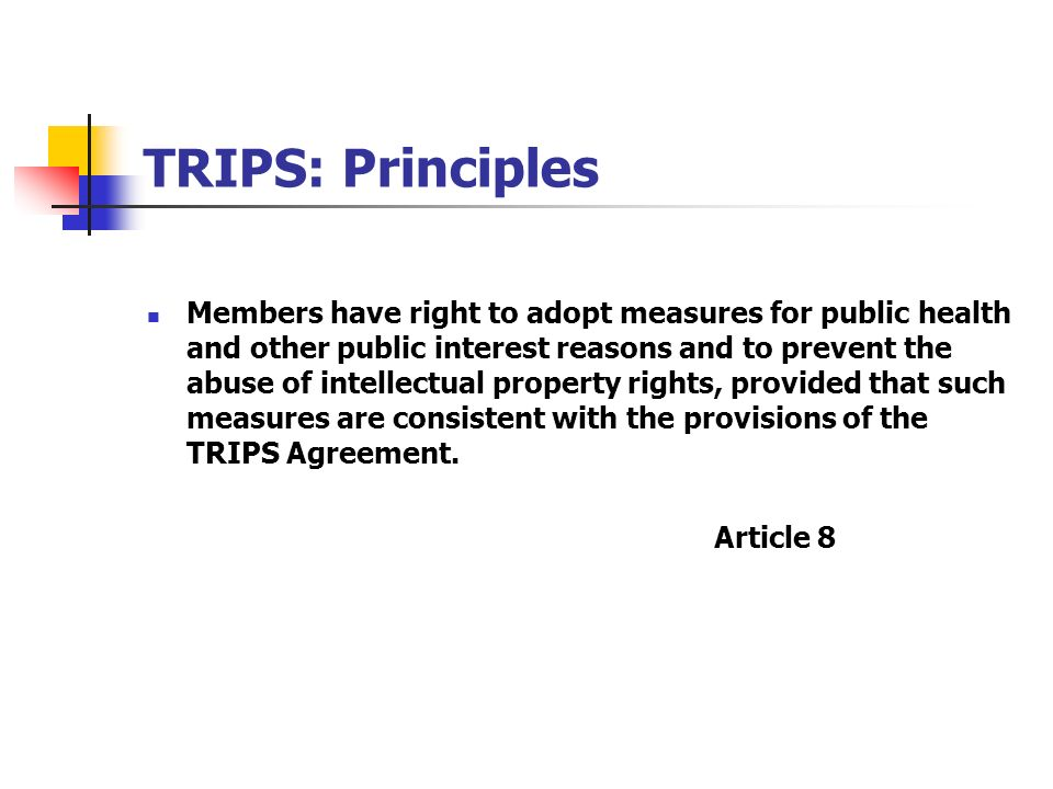 TRIPS: Principles Members have right to adopt measures for public health and other public interest reasons and to prevent the abuse of intellectual pr
