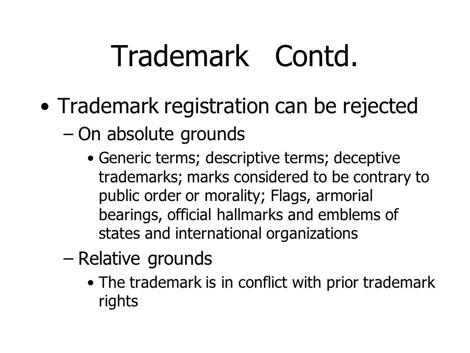 Trademark Contd. Trademark registration can be rejected –On absolute grounds Generic terms; descriptive terms; deceptive trademarks; marks considered